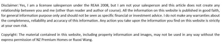 Disclaimer: Yes, I am a licensee salesperson under the REAA 2008, but I am not your salesperson and this article does not create any relationship between you and me (other than reader and author of course). All the information on this website is published in good faith, for general information purpose only and should not be seen as specific financial or investment advice. I do not make any warranties about the completeness, reliability and accuracy of this information. Any action you take upon the information you find on this website is strictly at your own risk. Copyright: The material contained in this website, including property information and images, may not be used in any way without the express permission of NZ Premium Homes or Ruoxi Wang.